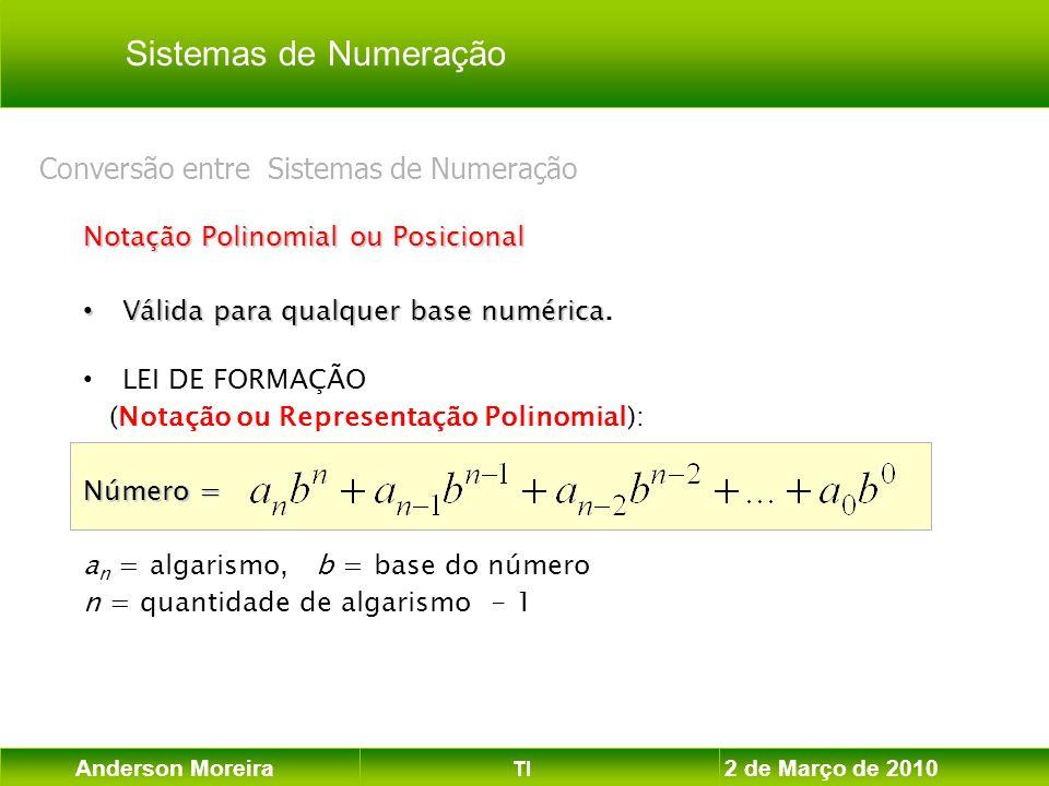 Anderson Moreira TI 2 de Março de 2010 Notação Polinomial ou Posicional Válida para qualquer base numérica Válida para qualquer base numérica. LEI DE