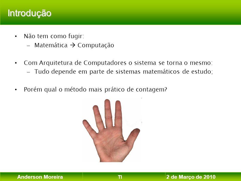 Anderson Moreira TI 2 de Março de 2010 Introdução Não tem como fugir: – Matemática Computação Com Arquitetura de Computadores o sistema se torna o mes