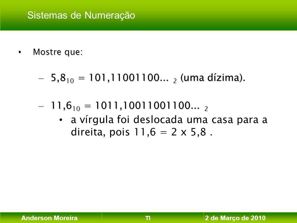Anderson Moreira TI 2 de Março de 2010 Mostre que: Mostre que: – 5,8 10 = 101,11001100... 2 (uma dízima). – 11,6 10 = 1011,10011001100... 2 a vírgula