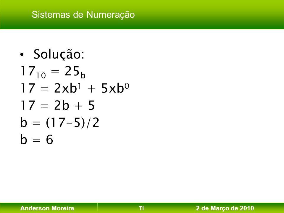 Anderson Moreira TI 2 de Março de 2010 Solução: 17 10 = 25 b 17 = 2xb 1 + 5xb 0 17 = 2b + 5 b = (17-5)/2 b = 6 Sistemas de Numeração