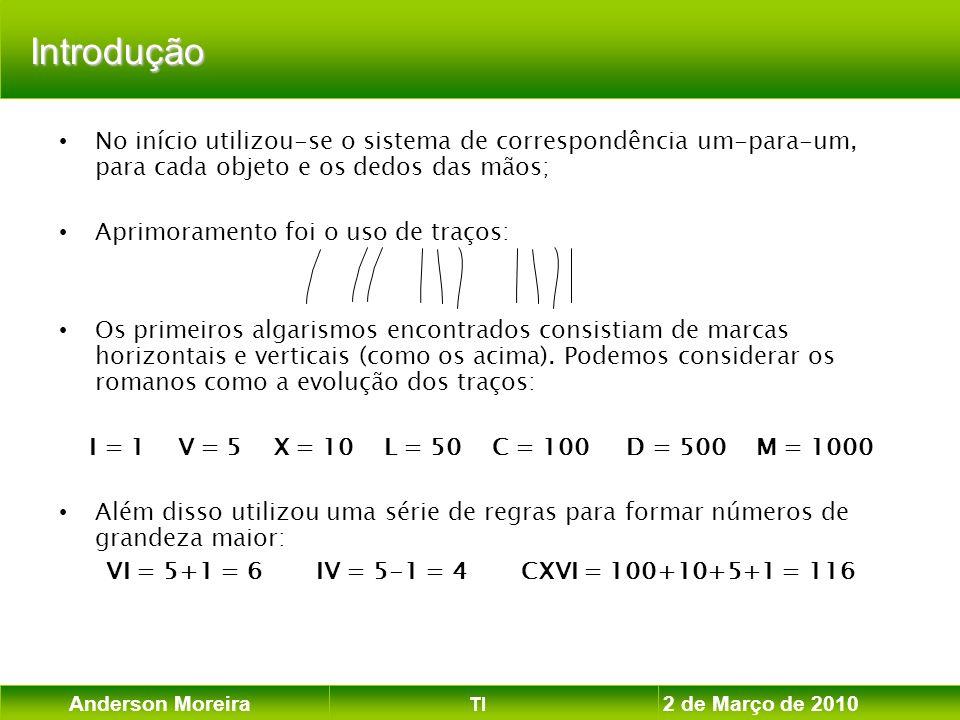 Anderson Moreira TI 2 de Março de 2010 Exemplos de Sistemas de Numeração SistemaBaseAlgarismos Binário20,1 Ternário30,1,2 Octal80,1,2,3,4,5,6,7 Decimal100,1,2,3,4,5,6,7,8,9 Duodecimal120,1,2,3,4,5,6,7,8,9,A,B Hexadecimal160,1,2,3,4,5,6,7,8,9,A,B,C,D,E,F Como os números representados em base 2 são muito extensos e, portanto, de difícil manipulação visual, costuma-se representar externamente os valores binários em outras bases de valor mais elevado (octal ou hexadecimal).