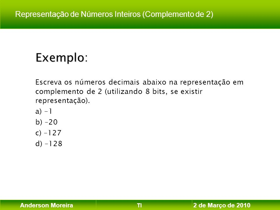 Anderson Moreira TI 2 de Março de 2010 Exemplo Exemplo: Escreva os números decimais abaixo na representação em complemento de 2 (utilizando 8 bits, se