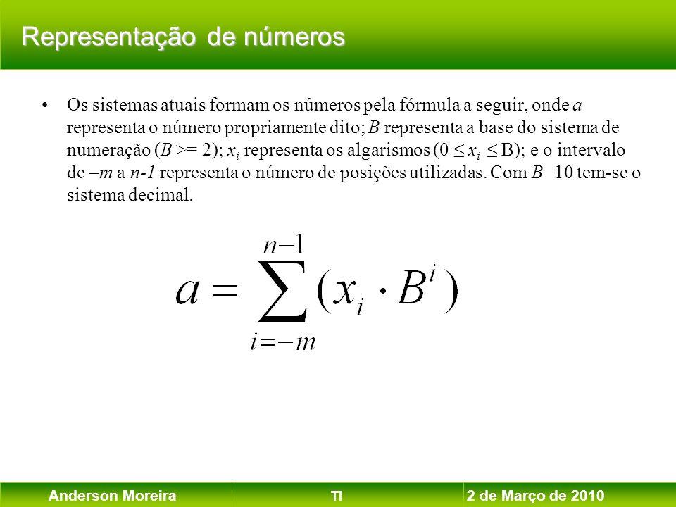 Anderson Moreira TI 2 de Março de 2010 Exemplo : (8 bits) 00101001 2 = 41 10 1 1010111 c2 = - 41 10 Exemplo : (8 bits) 00001100 2 = 12 10 1 1110100 c2 = -12 10 Representação de números inteiros positivos Representação de números inteiros positivos – – igual à representação usual já apresentada Representação de números inteiros negativos Representação de números inteiros negativos – – mantém-se os bits menos significativos da direita para a esquerda até à ocorrência do primeiro bit igual a 1 (inclusive), sendo os bits restantes complementados de 1.