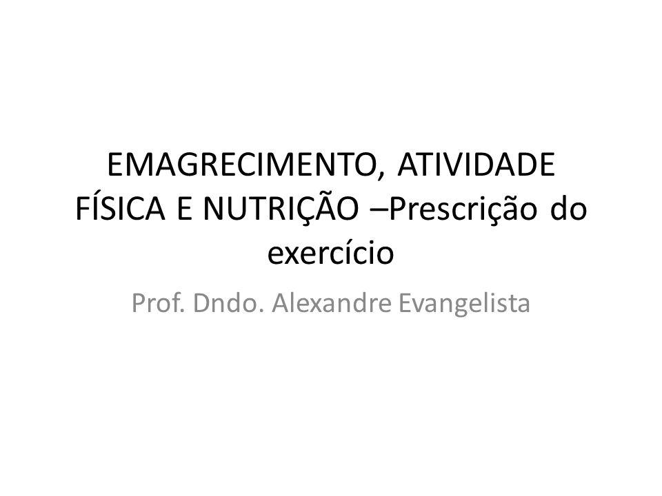 EMAGRECIMENTO, ATIVIDADE FÍSICA E NUTRIÇÃO –Prescrição do exercício Prof. Dndo. Alexandre Evangelista