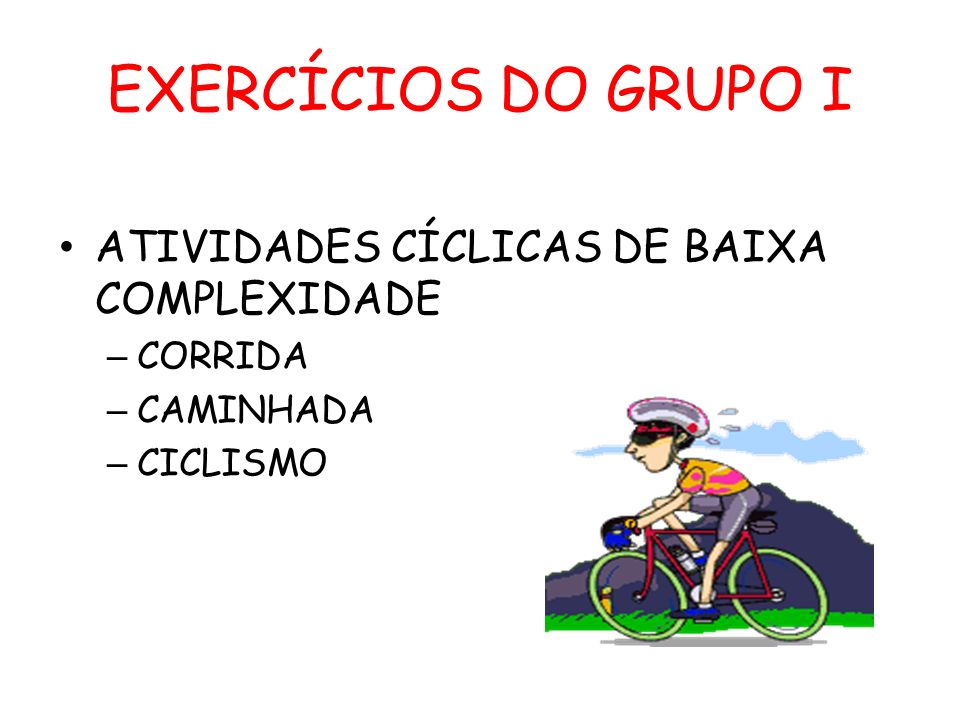 EXERCÍCIOS DO GRUPO I ATIVIDADES CÍCLICAS DE BAIXA COMPLEXIDADE – CORRIDA – CAMINHADA – CICLISMO
