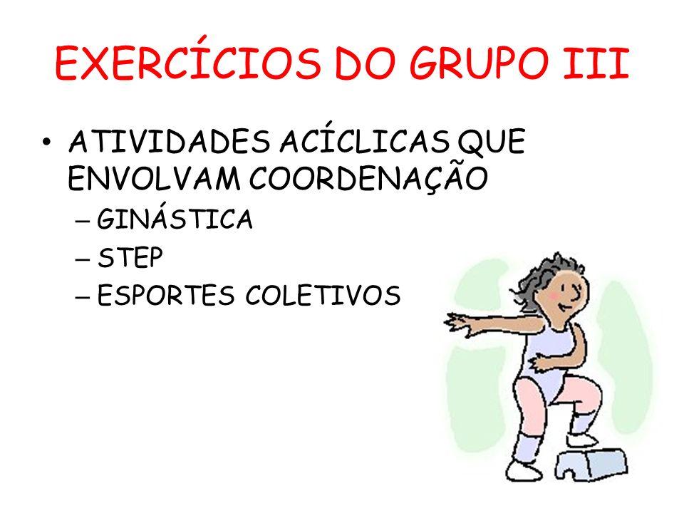 EXERCÍCIOS DO GRUPO III ATIVIDADES ACÍCLICAS QUE ENVOLVAM COORDENAÇÃO – GINÁSTICA – STEP – ESPORTES COLETIVOS