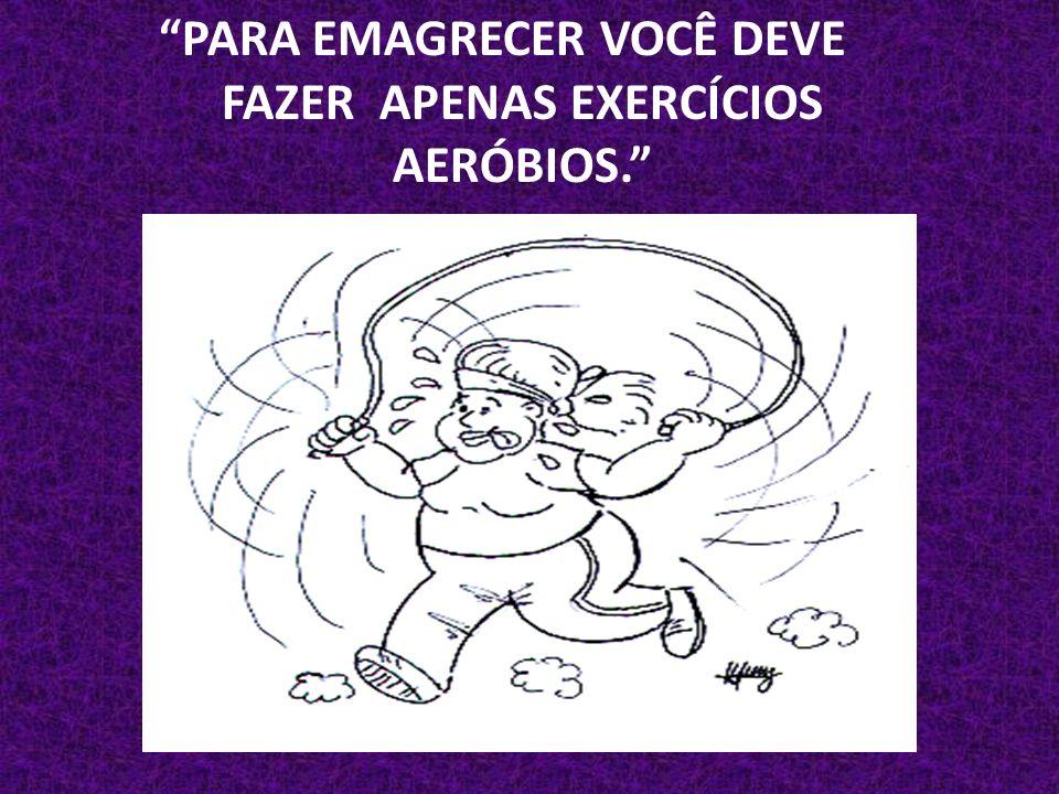 PARA EMAGRECER VOCÊ DEVE FAZER APENAS EXERCÍCIOS AERÓBIOS.