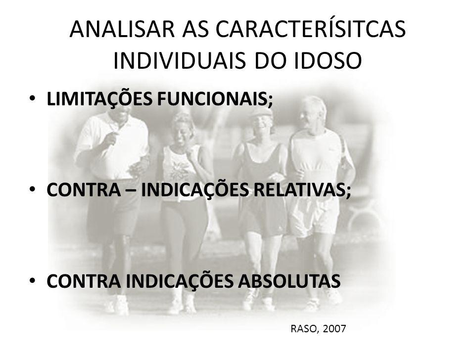 ANALISAR AS CARACTERÍSITCAS INDIVIDUAIS DO IDOSO LIMITAÇÕES FUNCIONAIS; CONTRA – INDICAÇÕES RELATIVAS; CONTRA INDICAÇÕES ABSOLUTAS RASO, 2007