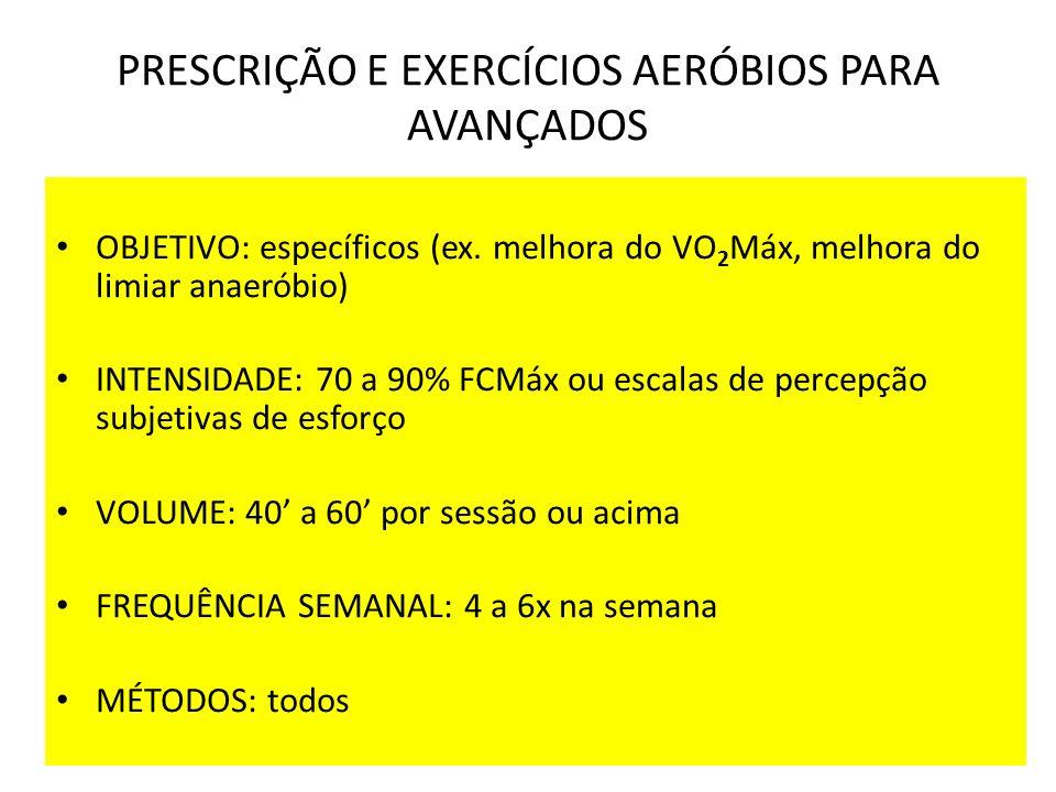 PRESCRIÇÃO E EXERCÍCIOS AERÓBIOS PARA AVANÇADOS OBJETIVO: específicos (ex. melhora do VO 2 Máx, melhora do limiar anaeróbio) INTENSIDADE: 70 a 90% FCM