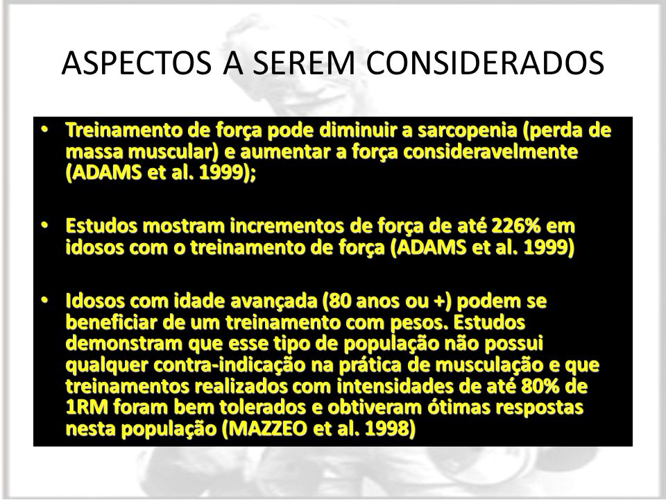 ASPECTOS A SEREM CONSIDERADOS Treinamento de força pode diminuir a sarcopenia (perda de massa muscular) e aumentar a força consideravelmente (ADAMS et