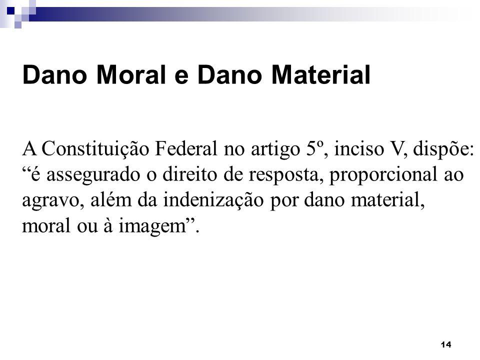 14 Dano Moral e Dano Material A Constituição Federal no artigo 5º, inciso V, dispõe: é assegurado o direito de resposta, proporcional ao agravo, além