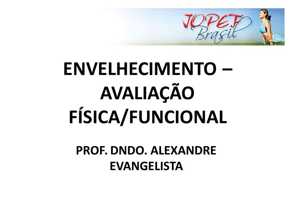 ENVELHECIMENTO – AVALIAÇÃO FÍSICA/FUNCIONAL PROF. DNDO. ALEXANDRE EVANGELISTA