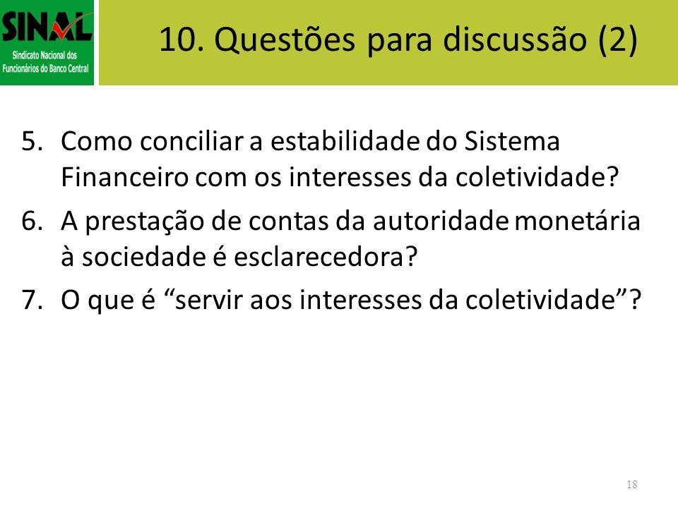 18 10. Questões para discussão (2) 5.Como conciliar a estabilidade do Sistema Financeiro com os interesses da coletividade? 6.A prestação de contas da