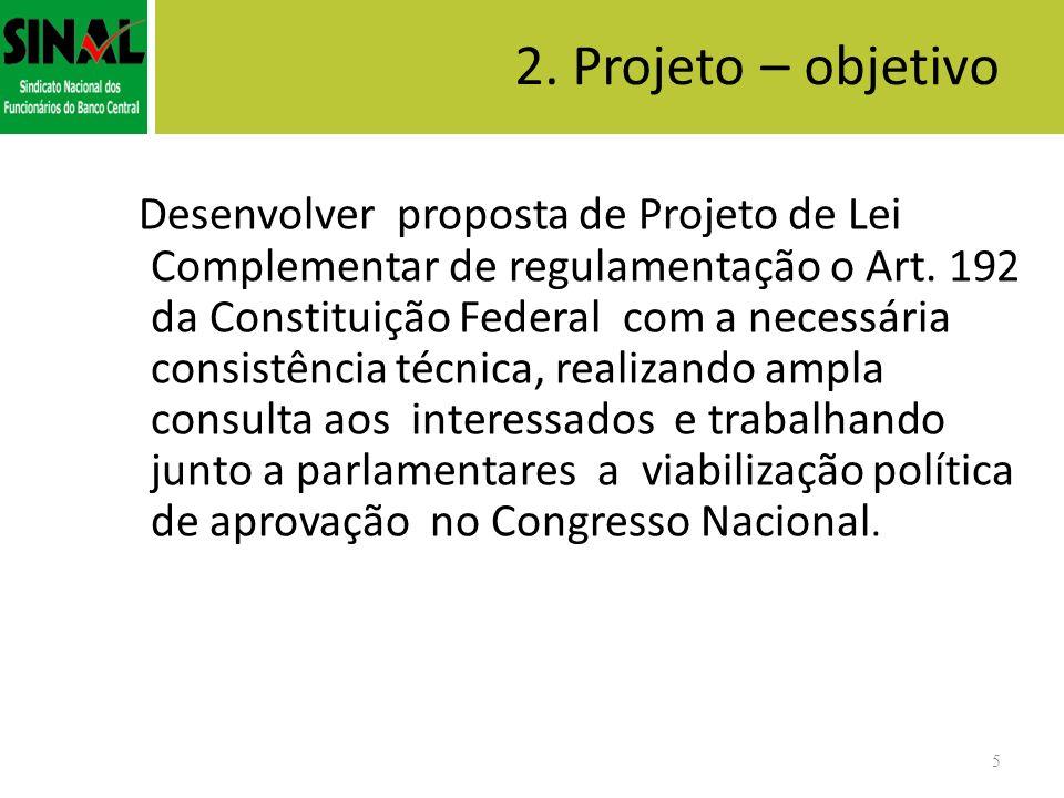 2. Projeto – objetivo Desenvolver proposta de Projeto de Lei Complementar de regulamentação o Art. 192 da Constituição Federal com a necessária consis