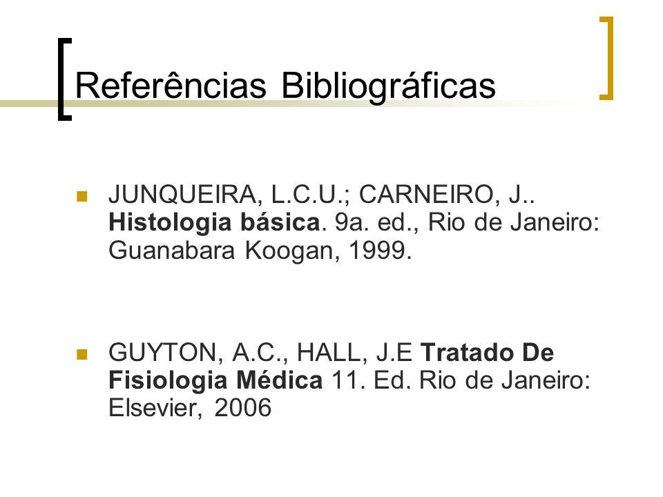 Referências Bibliográficas JUNQUEIRA, L.C.U.; CARNEIRO, J.. Histologia básica. 9a. ed., Rio de Janeiro: Guanabara Koogan, 1999. GUYTON, A.C., HALL, J.