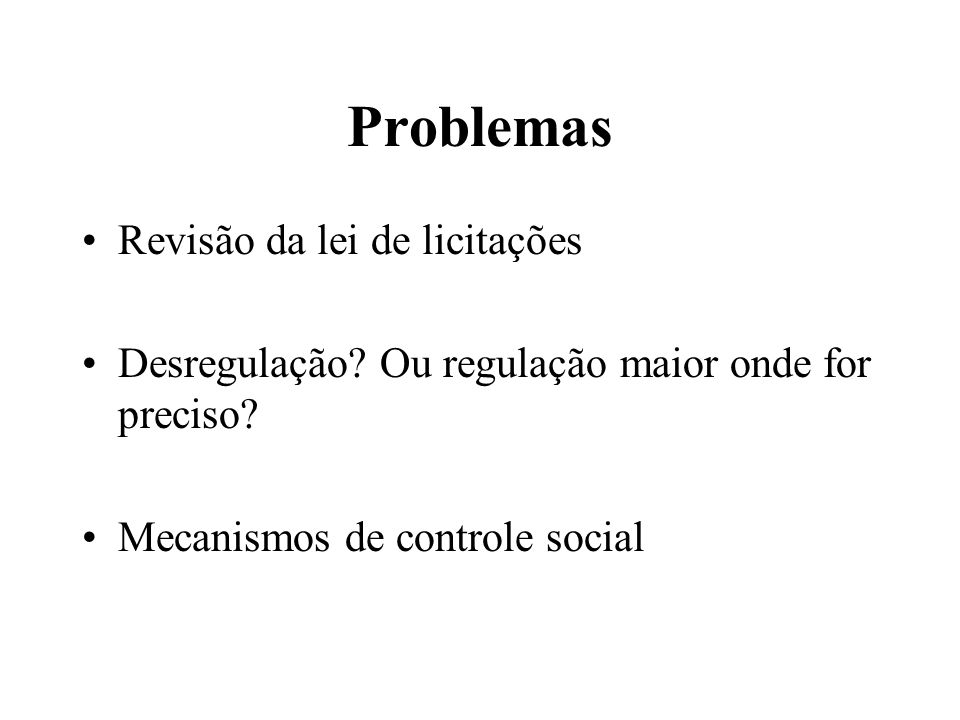 Problemas Revisão da lei de licitações Desregulação? Ou regulação maior onde for preciso? Mecanismos de controle social