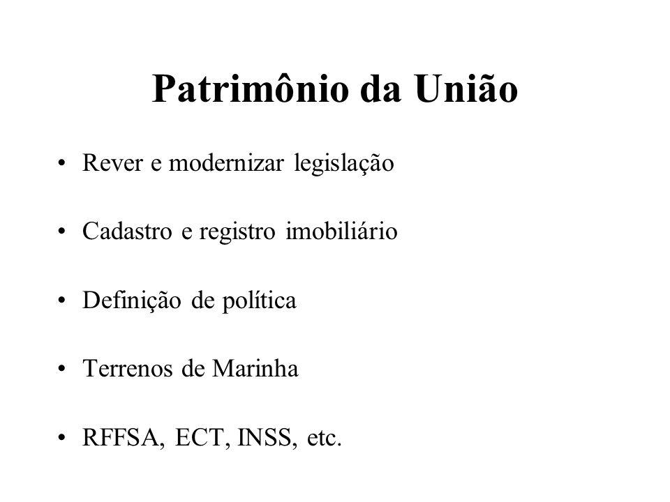 Patrimônio da União Rever e modernizar legislação Cadastro e registro imobiliário Definição de política Terrenos de Marinha RFFSA, ECT, INSS, etc.