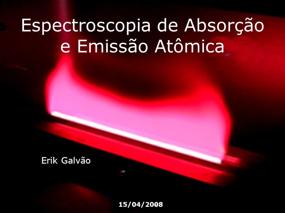 Espectroscopia de Absorção e Emissão Atômica Erik Galvão 15/04/2008