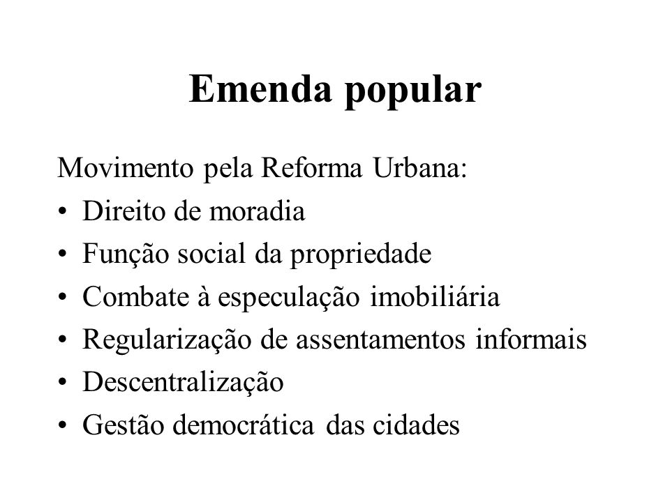 Emenda popular Movimento pela Reforma Urbana: Direito de moradia Função social da propriedade Combate à especulação imobiliária Regularização de assentamentos informais Descentralização Gestão democrática das cidades