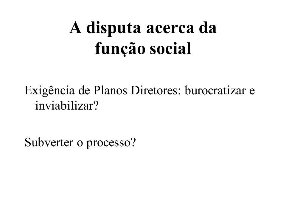 A disputa acerca da função social Exigência de Planos Diretores: burocratizar e inviabilizar.