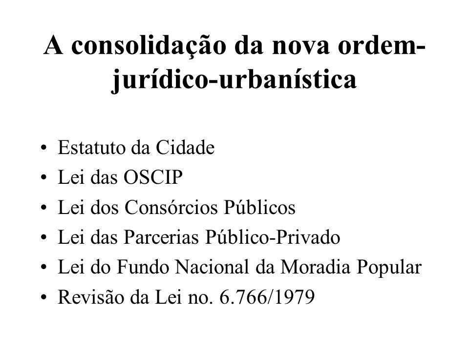 A consolidação da nova ordem- jurídico-urbanística Estatuto da Cidade Lei das OSCIP Lei dos Consórcios Públicos Lei das Parcerias Público-Privado Lei do Fundo Nacional da Moradia Popular Revisão da Lei no.
