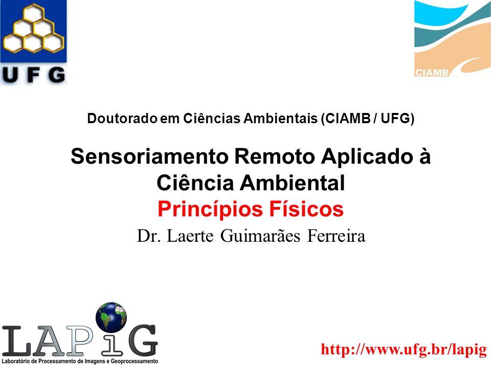 Doutorado em Ciências Ambientais (CIAMB / UFG) Sensoriamento Remoto Aplicado à Ciência Ambiental Princípios Físicos Dr. Laerte Guimarães Ferreira http