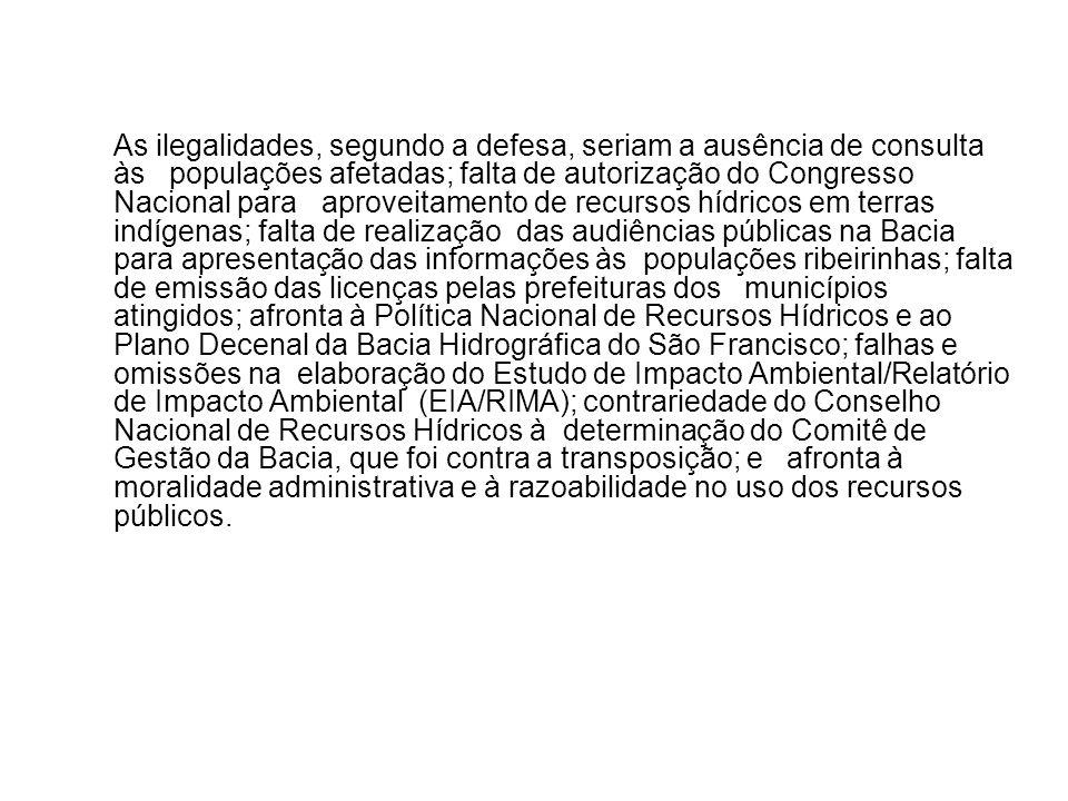 As ilegalidades, segundo a defesa, seriam a ausência de consulta às populações afetadas; falta de autorização do Congresso Nacional para aproveitament