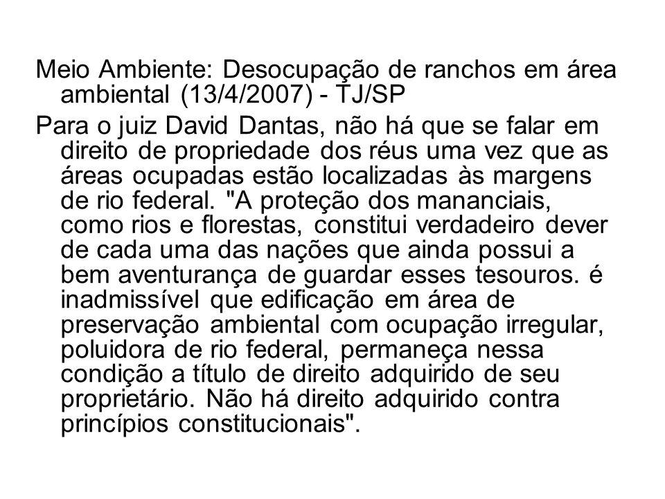 Meio Ambiente: Desocupação de ranchos em área ambiental (13/4/2007) - TJ/SP Para o juiz David Dantas, não há que se falar em direito de propriedade do
