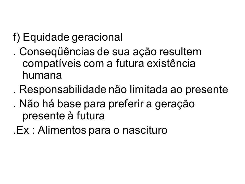 f) Equidade geracional. Conseqüências de sua ação resultem compatíveis com a futura existência humana. Responsabilidade não limitada ao presente. Não