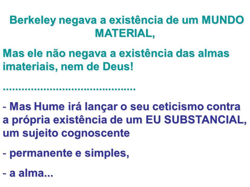 Berkeley negava a existência de um MUNDO MATERIAL, Berkeley negava a existência de um MUNDO MATERIAL, Mas ele não negava a existência das almas imateriais, nem de Deus!...........................................