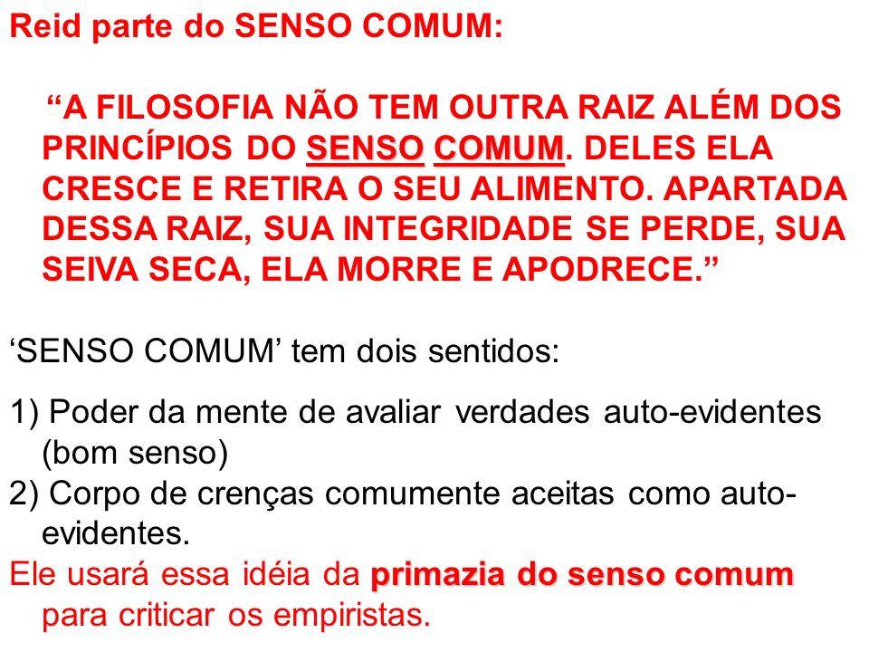 Reid parte do SENSO COMUM: SENSOCOMUM A FILOSOFIA NÃO TEM OUTRA RAIZ ALÉM DOS PRINCÍPIOS DO SENSO COMUM.