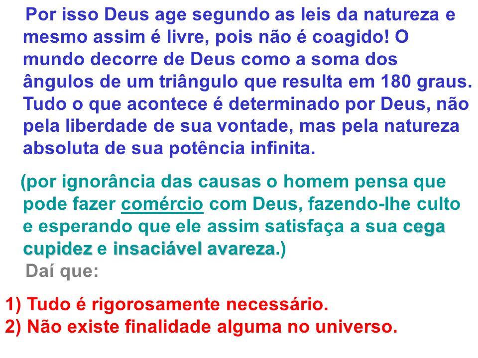 Por isso Deus age segundo as leis da natureza e mesmo assim é livre, pois não é coagido! O mundo decorre de Deus como a soma dos ângulos de um triângu