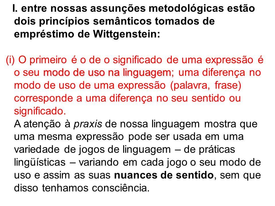 I. entre nossas assunções metodológicas estão dois princípios semânticos tomados de empréstimo de Wittgenstein: modo de uso na linguagem (i) O primeir