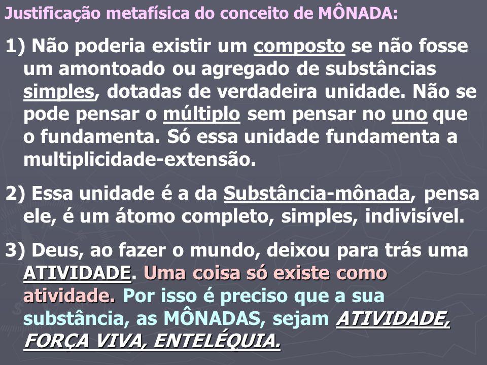 Justificação metafísica do conceito de MÔNADA: 1) Não poderia existir um composto se não fosse um amontoado ou agregado de substâncias simples, dotadas de verdadeira unidade.