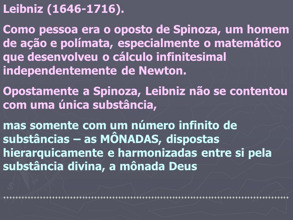 Leibniz (1646-1716). Como pessoa era o oposto de Spinoza, um homem de ação e polímata, especialmente o matemático que desenvolveu o cálculo infinitesi