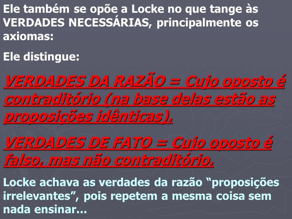 Ele também se opõe a Locke no que tange às VERDADES NECESSÁRIAS, principalmente os axiomas: Ele distingue: VERDADES DA RAZÃO = Cujo oposto é contraditório (na base delas estão as proposições idênticas).