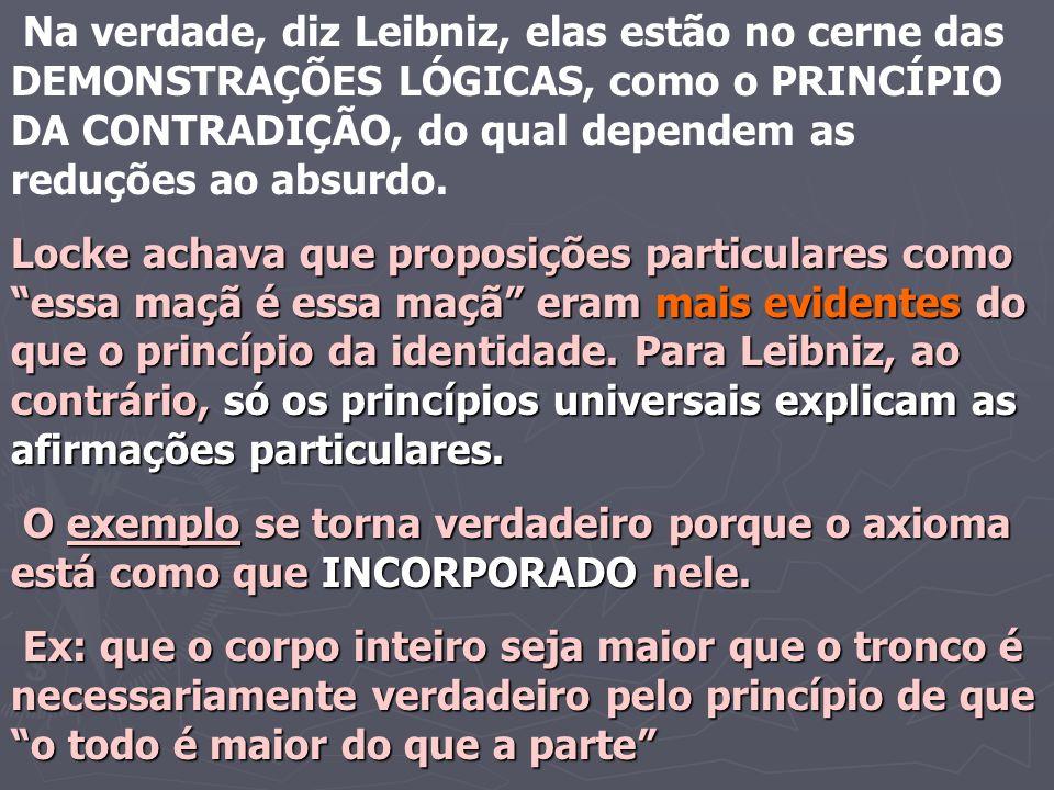 Na verdade, diz Leibniz, elas estão no cerne das DEMONSTRAÇÕES LÓGICAS, como o PRINCÍPIO DA CONTRADIÇÃO, do qual dependem as reduções ao absurdo. Lock