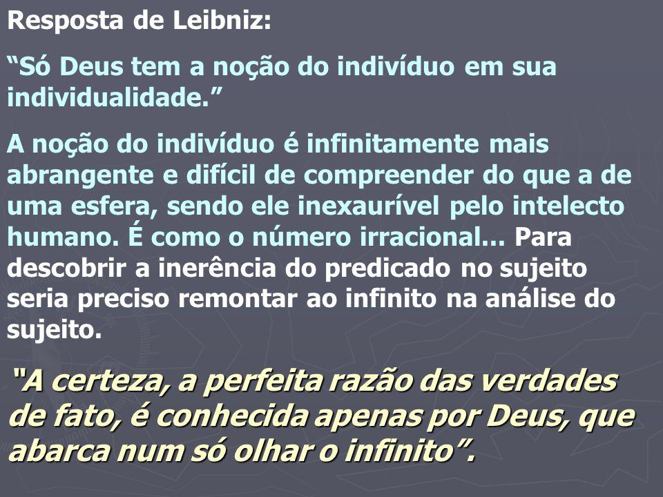 Resposta de Leibniz: Só Deus tem a noção do indivíduo em sua individualidade. A noção do indivíduo é infinitamente mais abrangente e difícil de compre