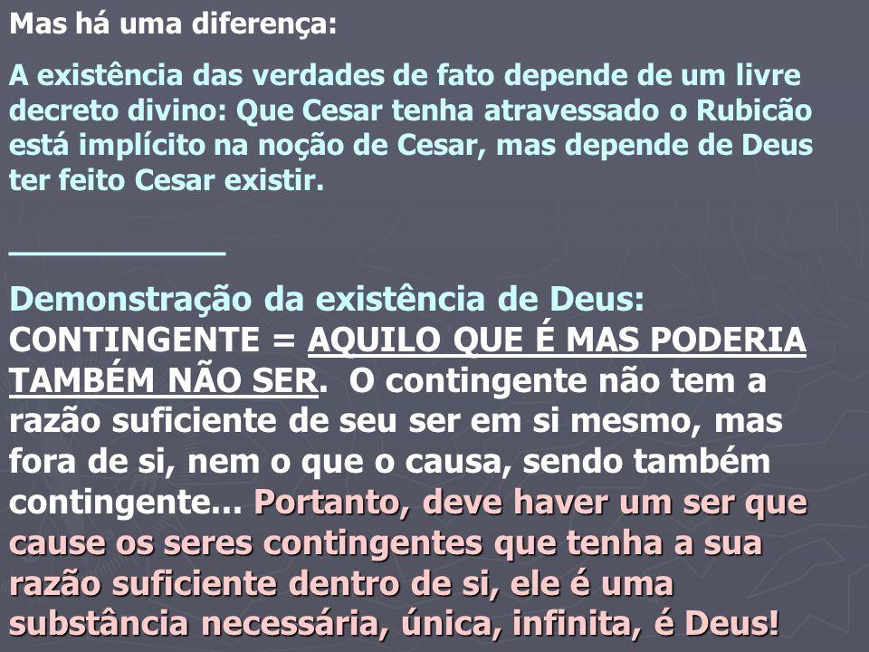 Mas há uma diferença: A existência das verdades de fato depende de um livre decreto divino: Que Cesar tenha atravessado o Rubicão está implícito na noção de Cesar, mas depende de Deus ter feito Cesar existir.