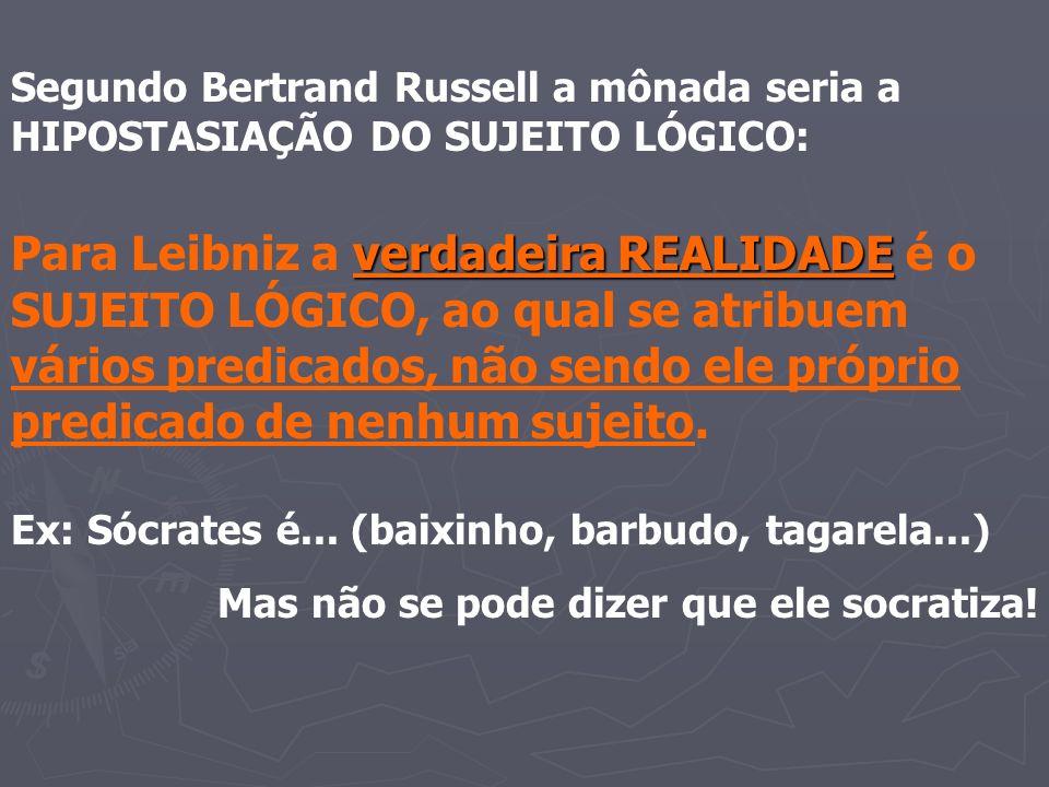 Segundo Bertrand Russell a mônada seria a HIPOSTASIAÇÃO DO SUJEITO LÓGICO: verdadeira REALIDADE Para Leibniz a verdadeira REALIDADE é o SUJEITO LÓGICO, ao qual se atribuem vários predicados, não sendo ele próprio predicado de nenhum sujeito.