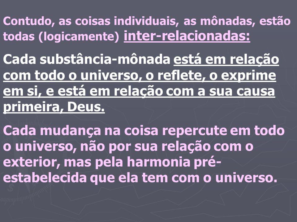 Contudo, as coisas individuais, as mônadas, estão todas (logicamente) inter-relacionadas: Cada substância-mônada está em relação com todo o universo, o reflete, o exprime em si, e está em relação com a sua causa primeira, Deus.