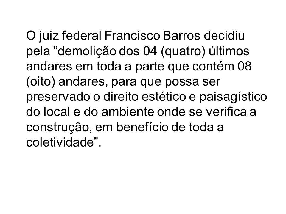 O juiz federal Francisco Barros decidiu pela demolição dos 04 (quatro) últimos andares em toda a parte que contém 08 (oito) andares, para que possa se