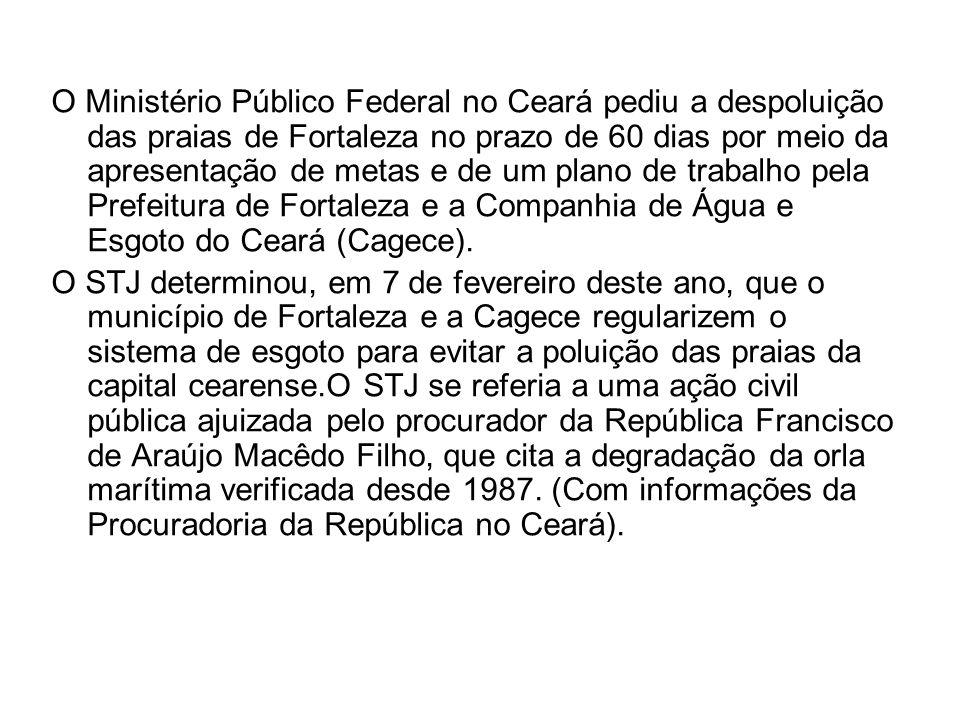 O Ministério Público Federal no Ceará pediu a despoluição das praias de Fortaleza no prazo de 60 dias por meio da apresentação de metas e de um plano de trabalho pela Prefeitura de Fortaleza e a Companhia de Água e Esgoto do Ceará (Cagece).