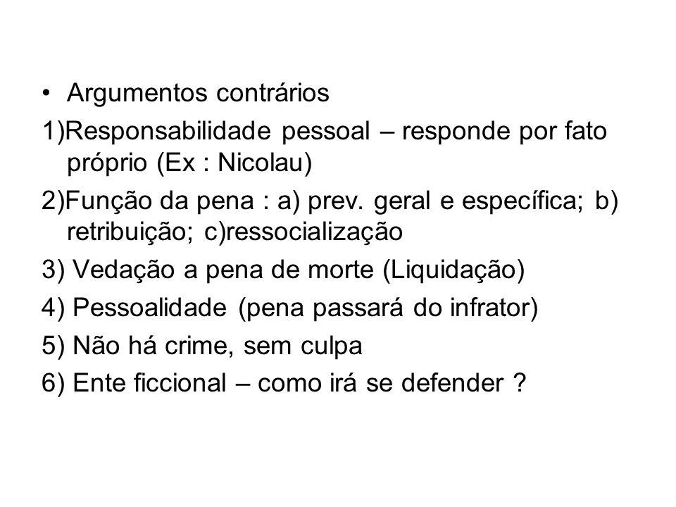 Argumentos contrários 1)Responsabilidade pessoal – responde por fato próprio (Ex : Nicolau) 2)Função da pena : a) prev. geral e específica; b) retribu