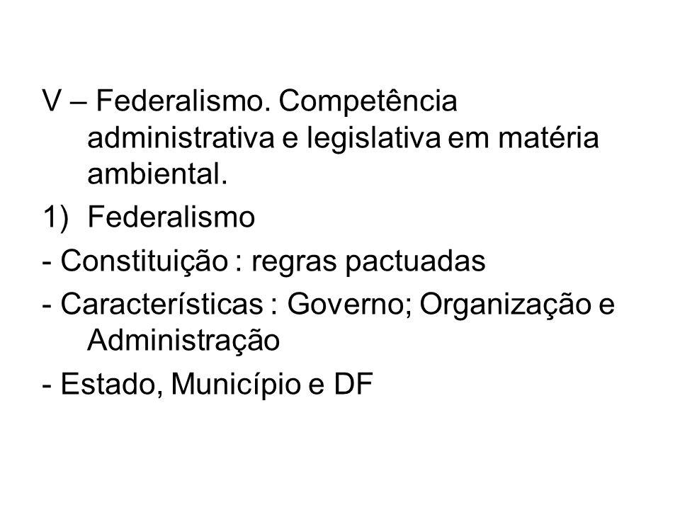 V – Federalismo. Competência administrativa e legislativa em matéria ambiental. 1)Federalismo - Constituição : regras pactuadas - Características : Go
