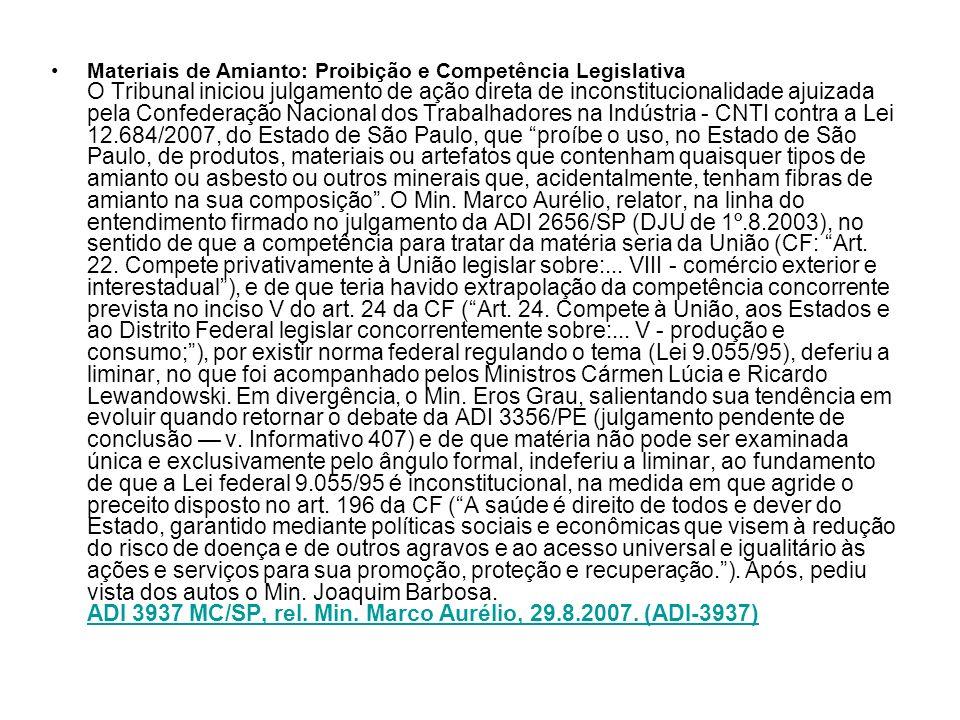 Materiais de Amianto: Proibição e Competência Legislativa O Tribunal iniciou julgamento de ação direta de inconstitucionalidade ajuizada pela Confederação Nacional dos Trabalhadores na Indústria - CNTI contra a Lei 12.684/2007, do Estado de São Paulo, que proíbe o uso, no Estado de São Paulo, de produtos, materiais ou artefatos que contenham quaisquer tipos de amianto ou asbesto ou outros minerais que, acidentalmente, tenham fibras de amianto na sua composição.