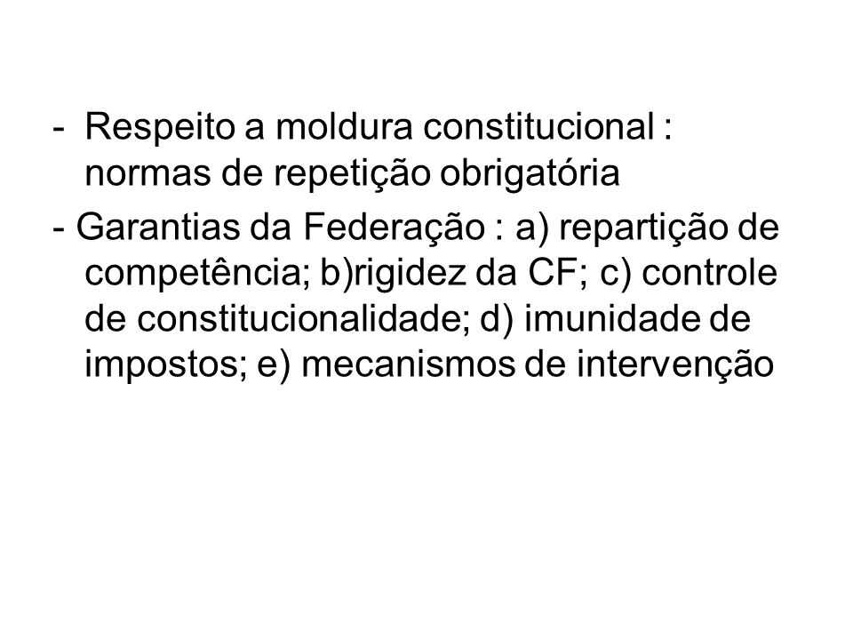 -Respeito a moldura constitucional : normas de repetição obrigatória - Garantias da Federação : a) repartição de competência; b)rigidez da CF; c) controle de constitucionalidade; d) imunidade de impostos; e) mecanismos de intervenção