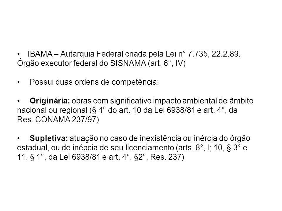 IBAMA – Autarquia Federal criada pela Lei n° 7.735, 22.2.89. Órgão executor federal do SISNAMA (art. 6°, IV) Possui duas ordens de competência: Origin