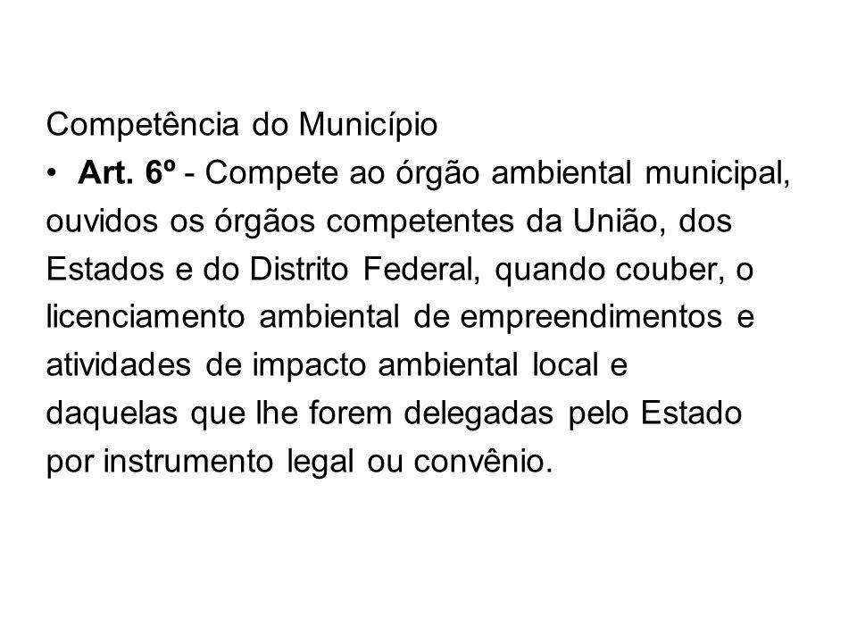 Competência do Município Art. 6º - Compete ao órgão ambiental municipal, ouvidos os órgãos competentes da União, dos Estados e do Distrito Federal, qu
