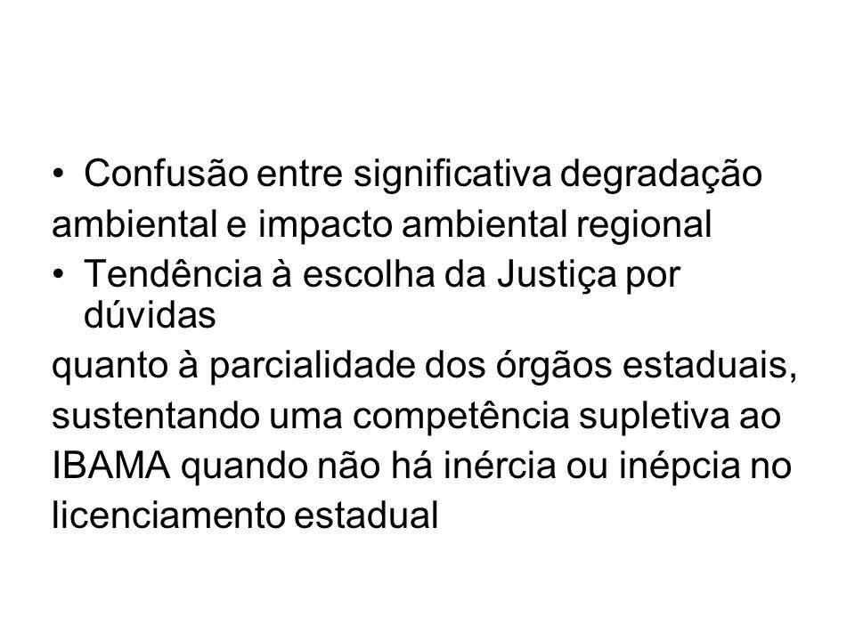 Confusão entre significativa degradação ambiental e impacto ambiental regional Tendência à escolha da Justiça por dúvidas quanto à parcialidade dos órgãos estaduais, sustentando uma competência supletiva ao IBAMA quando não há inércia ou inépcia no licenciamento estadual